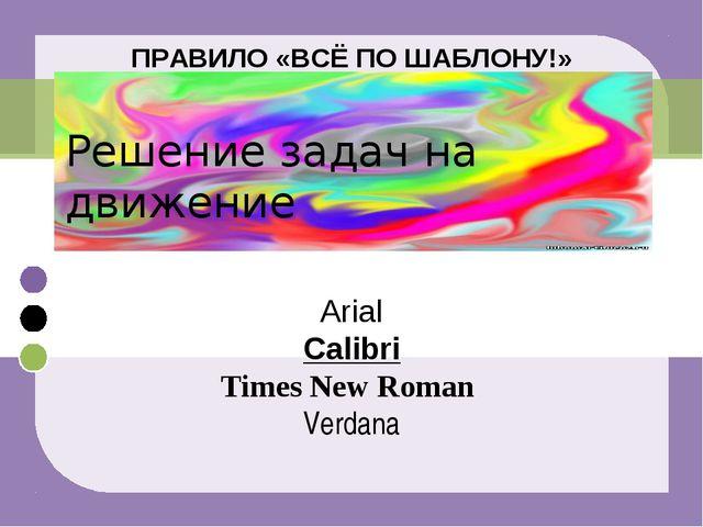 ПРАВИЛО «ВСЁ ПО ШАБЛОНУ!» Решение задач на движение Arial Calibri Times New R...