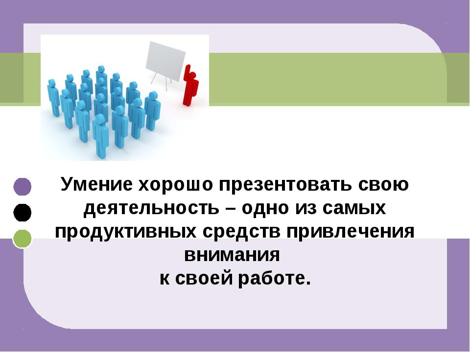 Умение хорошо презентовать свою деятельность – одно из самых продуктивных сре...