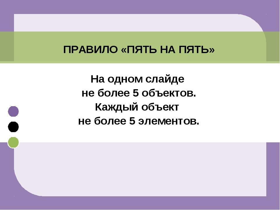 ПРАВИЛО «ПЯТЬ НА ПЯТЬ» На одном слайде не более 5 объектов. Каждый объект не...