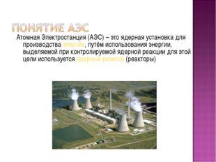 Атомная Электростанция (АЭС) – это ядерная установка для производства энергии