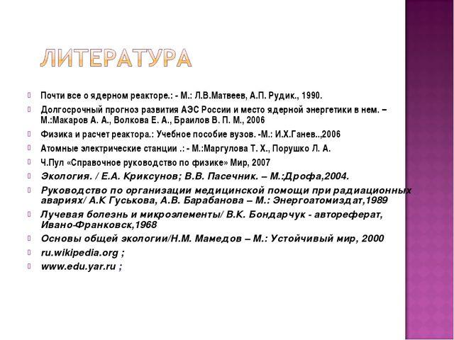 Почти все о ядерном реакторе.: - М.: Л.В.Матвеев, А.П. Рудик., 1990. Долгосро...