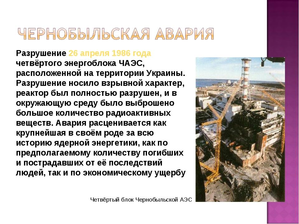 Разрушение 26 апреля 1986 года четвёртого энергоблока ЧАЭС, расположенной на...