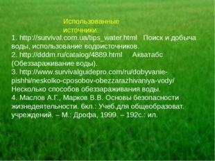 Использованные источники: 1. http://survival.com.ua/tips_water.html Поиск и д