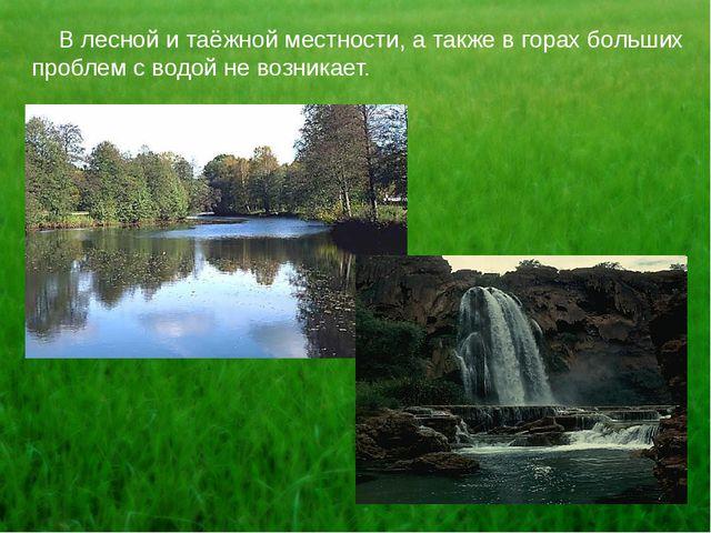 В лесной и таёжной местности, а также в горах больших проблем с водой не воз...