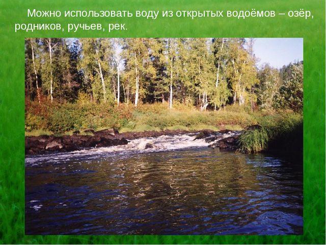 Можно использовать воду из открытых водоёмов – озёр, родников, ручьев, рек.