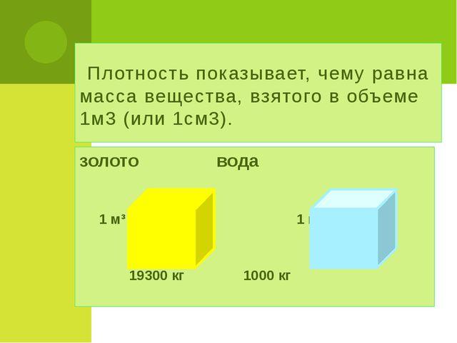 Плотность показывает, чему равна масса вещества, взятого в объеме 1м3 (или 1...