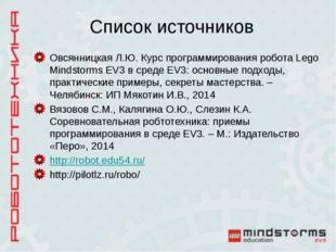 Список источников Овсянницкая Л.Ю. Курс программирования робота Lego Mindstor