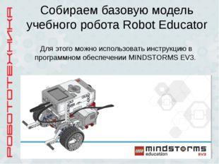 Собираем базовую модель учебного робота Robot Educator Для этого можно исполь