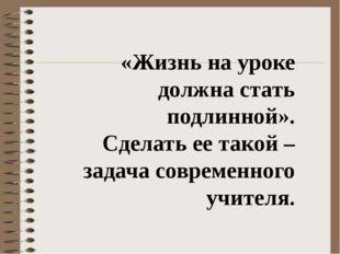 «Жизнь на уроке должна стать подлинной». Сделать ее такой – задача современн