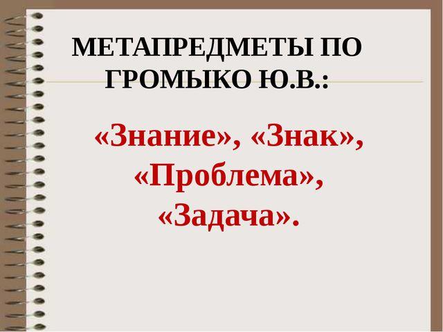 «Знание», «Знак», «Проблема», «Задача». МЕТАПРЕДМЕТЫ ПО ГРОМЫКО Ю.В.: