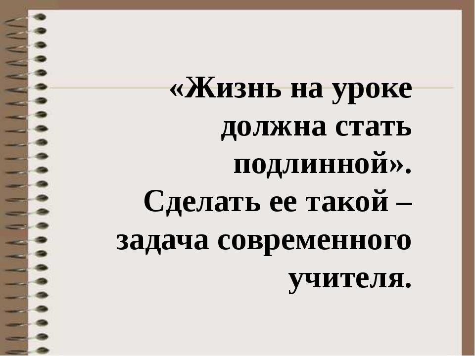 «Жизнь на уроке должна стать подлинной». Сделать ее такой – задача современн...