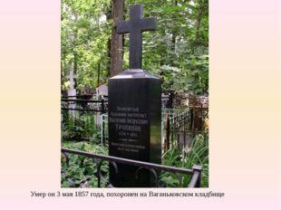Умер он 3 мая 1857 года, похоронен на Ваганьковском кладбище