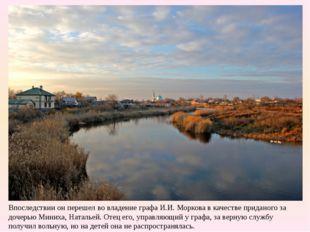Впоследствии он перешел во владение графа И.И. Моркова в качестве приданого з
