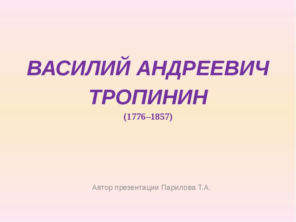 ВАСИЛИЙ АНДРЕЕВИЧ ТРОПИНИН (1776–1857) Автор презентации Парилова Т.А.