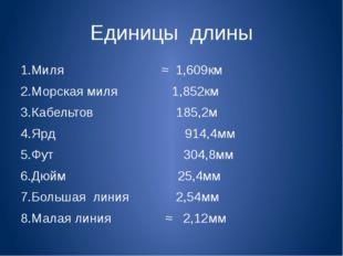 Единицы длины 1.Миля ≈ 1,609км 2.Морская миля 1,852км 3.Кабельтов 185,2м 4.Яр