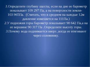 1.Определите глубину шахты, если на дне ее барометр показывает 109 297 Па, а