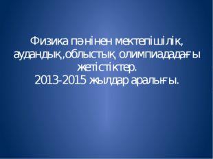 Физика пәнінен мектепішілік, аудандық,облыстық олимпиададағы жетістіктер. 201