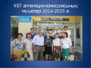 ҰБТ аппеляция комиссиясының мүшелері 2014-2015 ж