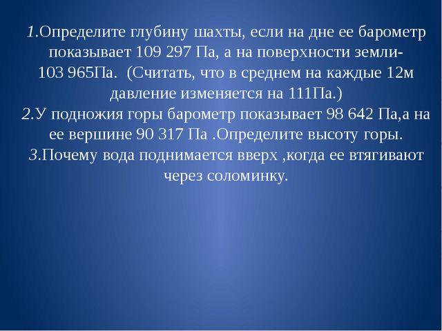 1.Определите глубину шахты, если на дне ее барометр показывает 109 297 Па, а...