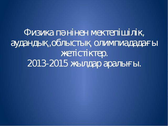 Физика пәнінен мектепішілік, аудандық,облыстық олимпиададағы жетістіктер. 201...