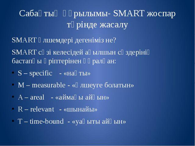 Сабақтың құрылымы- SMART жоспар түрінде жасалу SMART өлшемдері дегеніміз не?...