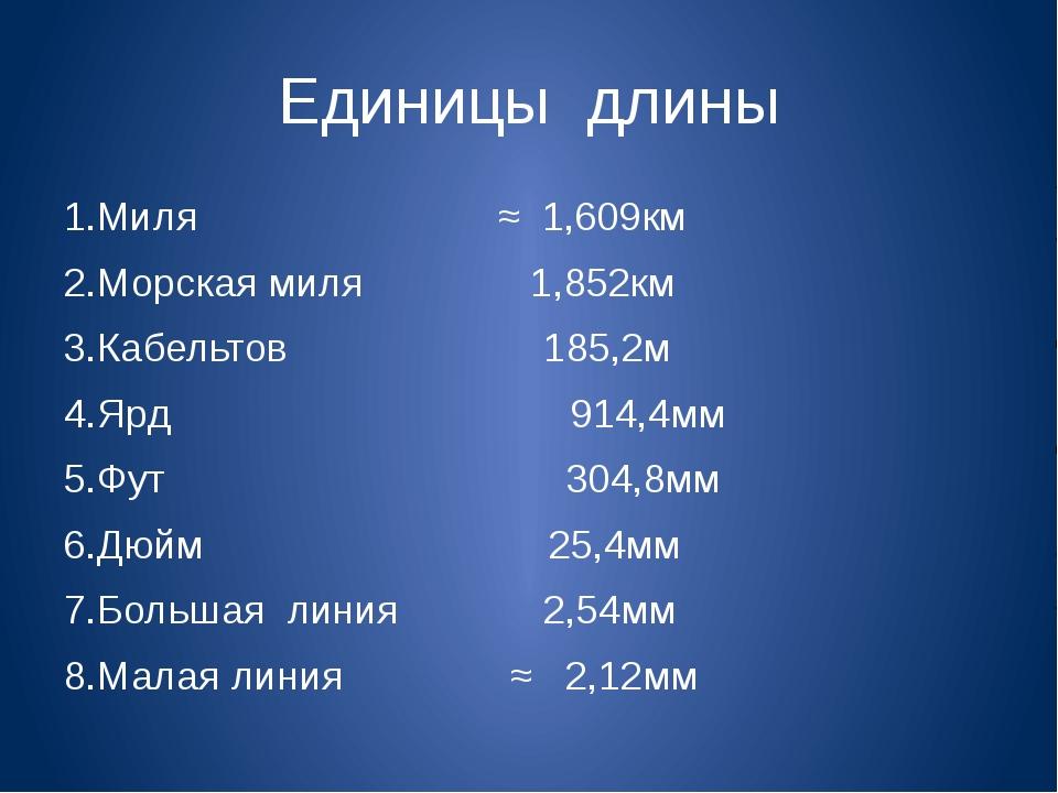 Единицы длины 1.Миля ≈ 1,609км 2.Морская миля 1,852км 3.Кабельтов 185,2м 4.Яр...