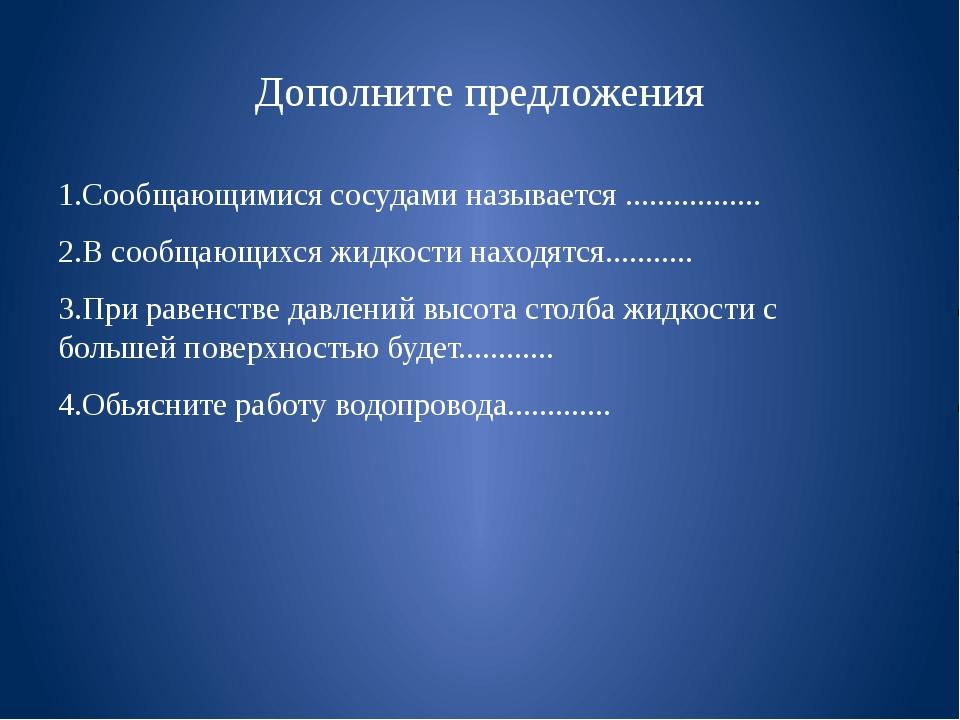 Дополните предложения 1.Сообщающимися сосудами называется ................. 2...