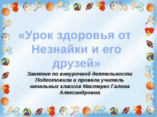 «Урок здоровья от Незнайки и его друзей» Занятие по внеурочной деятельности П