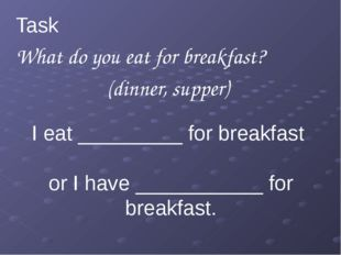 I eat _________ for breakfast or I have ___________ for breakfast. Task 1 Wh