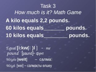 Task 3 How much is it? Math Game A kilo equals 2,2 pounds. 60 kilos equals___