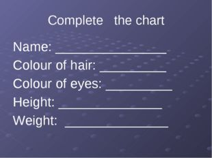Complete the chart Name: _______________ Colour of hair: _________ Colour of