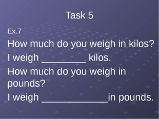 Task 5 Ex.7 How much do you weigh in kilos? I weigh ________ kilos. How much