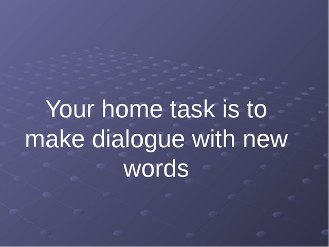 Your home task is to make dialogue with new words