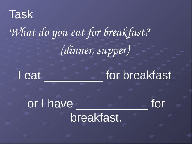 I eat _________ for breakfast or I have ___________ for breakfast. Task 1 Wh...