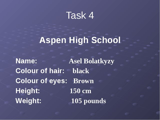 Task 4 Aspen High School Name: Asel Bolatkyzy Colour of hair: black Colour of...
