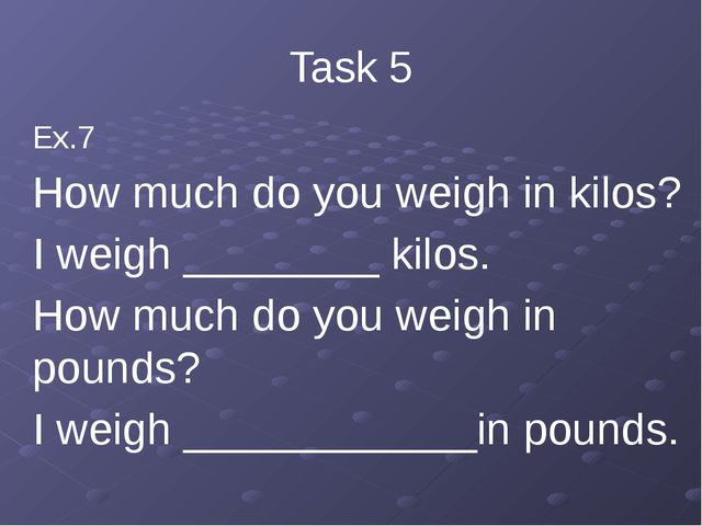 Task 5 Ex.7 How much do you weigh in kilos? I weigh ________ kilos. How much...