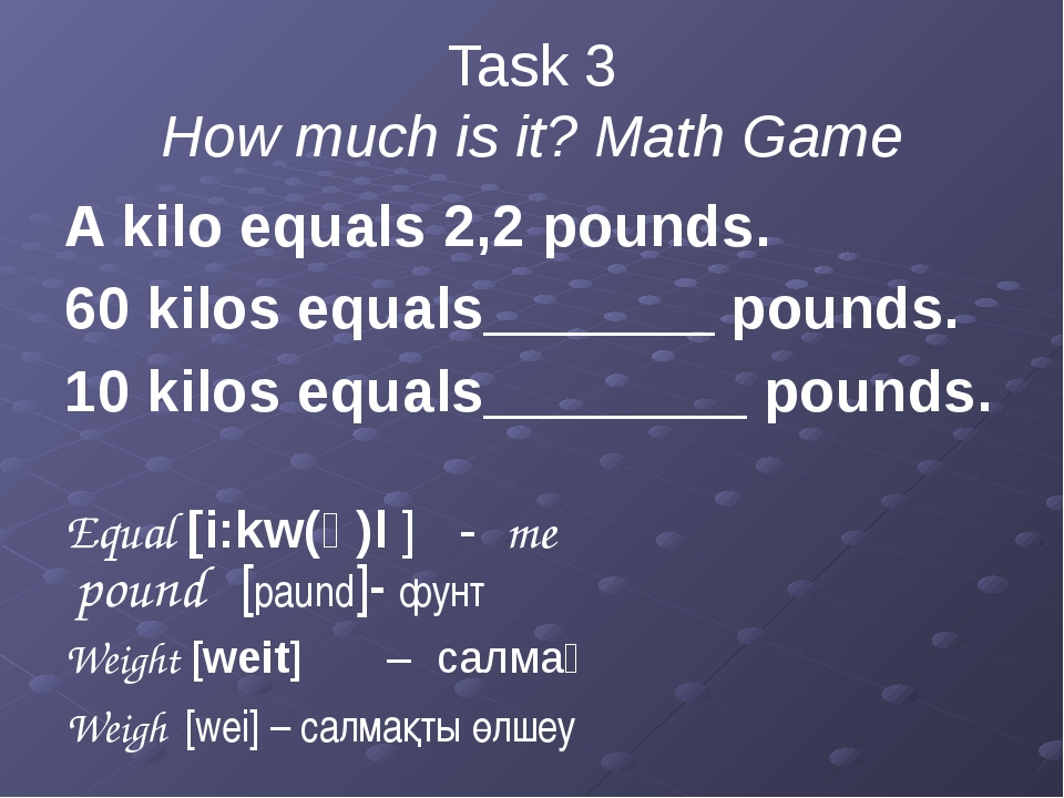 Task 3 How much is it? Math Game A kilo equals 2,2 pounds. 60 kilos equals___...