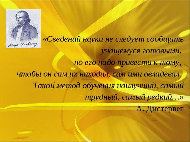 «Сведений науки не следует сообщать учащемуся готовыми, но его надо привест...