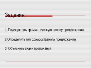 Задания: 1. Подчеркнуть грамматическую основу предложения. 2.Определить тип