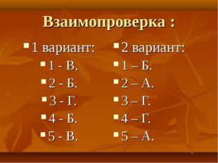 Взаимопроверка : 1 вариант: 1 - В. 2 - Б. 3 - Г. 4 - Б. 5 - В. 2 вариант: 1 –