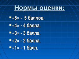 Нормы оценки: «5» - 5 баллов. «4» - 4 балла. «3» - 3 балла. «2» - 2 балла. «1
