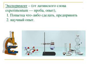 Эксперимент – (от латинского слова experimentum — проба, опыт), 1. Попытка чт