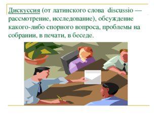 Дискуссия (от латинского слова discussio — рассмотрение, исследование), обсуж