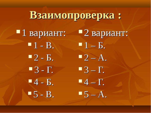 Взаимопроверка : 1 вариант: 1 - В. 2 - Б. 3 - Г. 4 - Б. 5 - В. 2 вариант: 1 –...