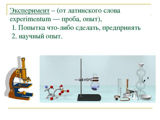 Эксперимент – (от латинского слова experimentum — проба, опыт), 1. Попытка чт...