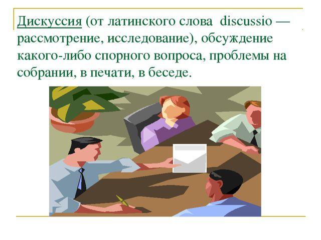 Дискуссия (от латинского слова discussio — рассмотрение, исследование), обсуж...