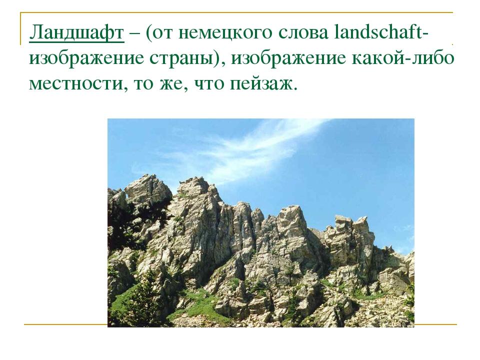 Ландшафт – (от немецкого слова landschaft-изображение страны), изображение ка...