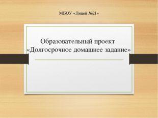 Образовательный проект «Долгосрочное домашнее задание» МБОУ «Лицей №21»