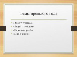 Темы прошлого года « Я хочу учиться» «Лицей – мой дом» «Не только учеба» «Мир