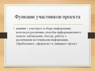 Функции участников проекта ученик – участвует в сборе информации, используя р